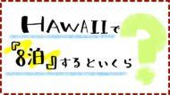 「ハワイで8泊10日」1人の予算っていくら?安くする方法まとめ